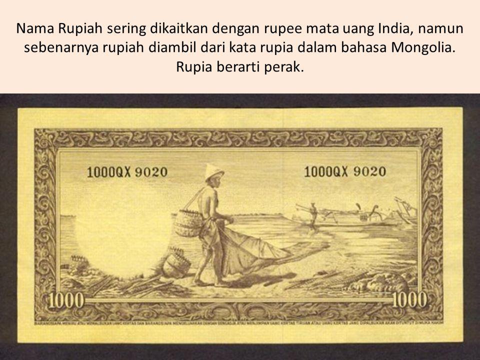 Nama Rupiah sering dikaitkan dengan rupee mata uang India, namun sebenarnya rupiah diambil dari kata rupia dalam bahasa Mongolia. Rupia berarti perak.