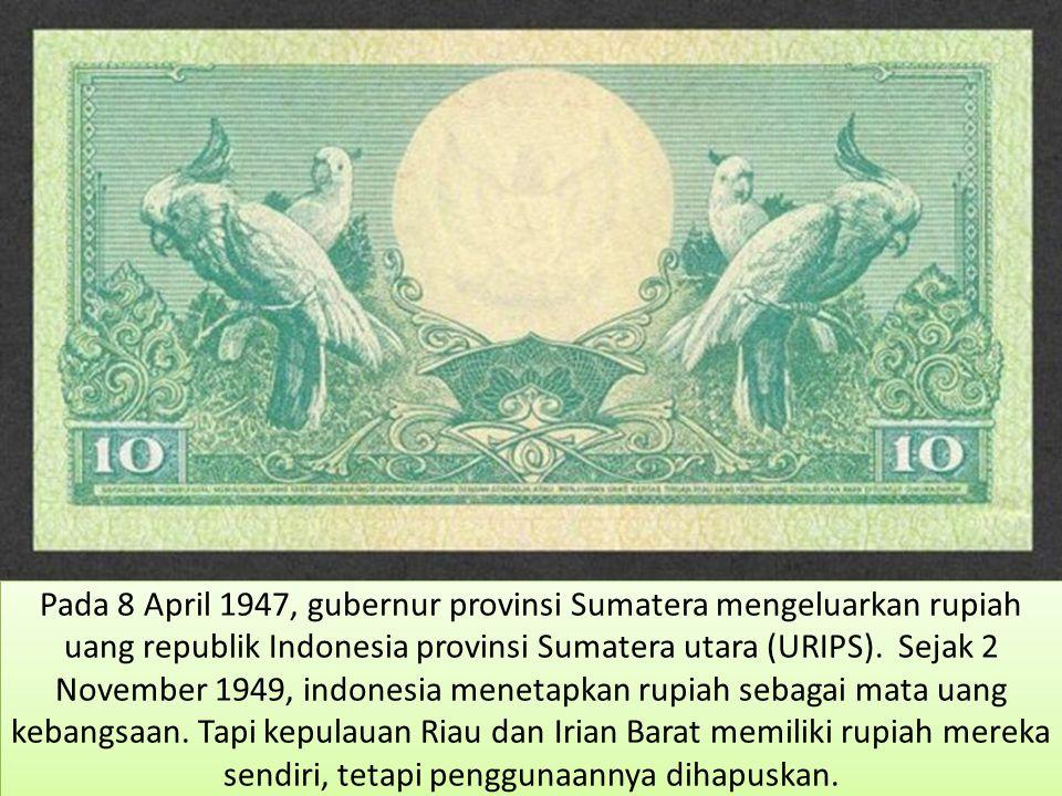 Pada 8 April 1947, gubernur provinsi Sumatera mengeluarkan rupiah uang republik Indonesia provinsi Sumatera utara (URIPS). Sejak 2 November 1949, indo