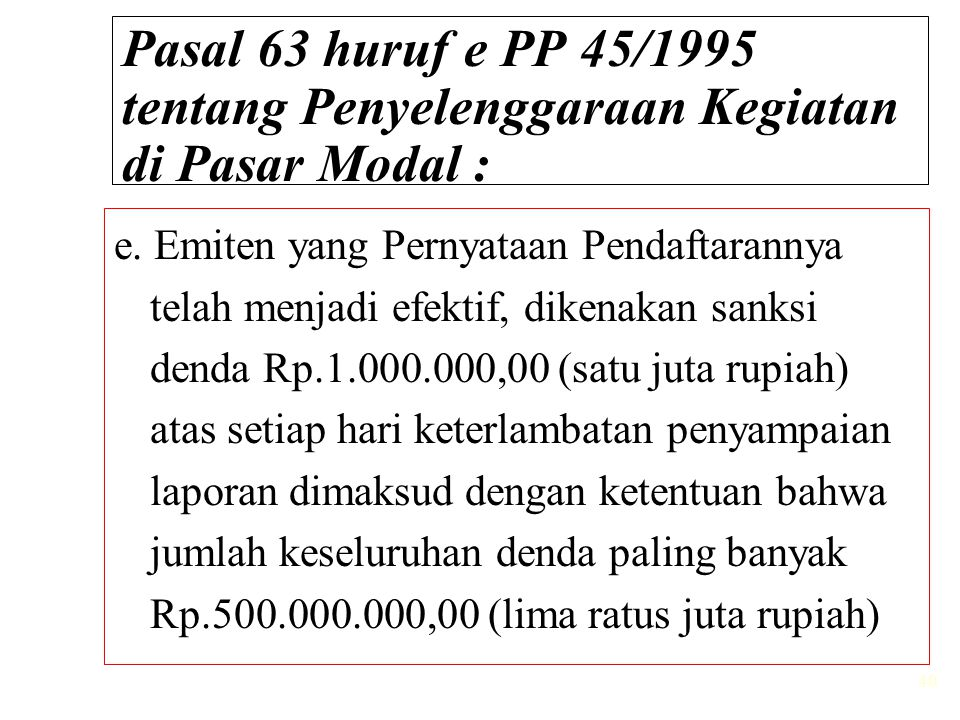 40 Pasal 63 huruf e PP 45/1995 tentang Penyelenggaraan Kegiatan di Pasar Modal : e. Emiten yang Pernyataan Pendaftarannya telah menjadi efektif, diken