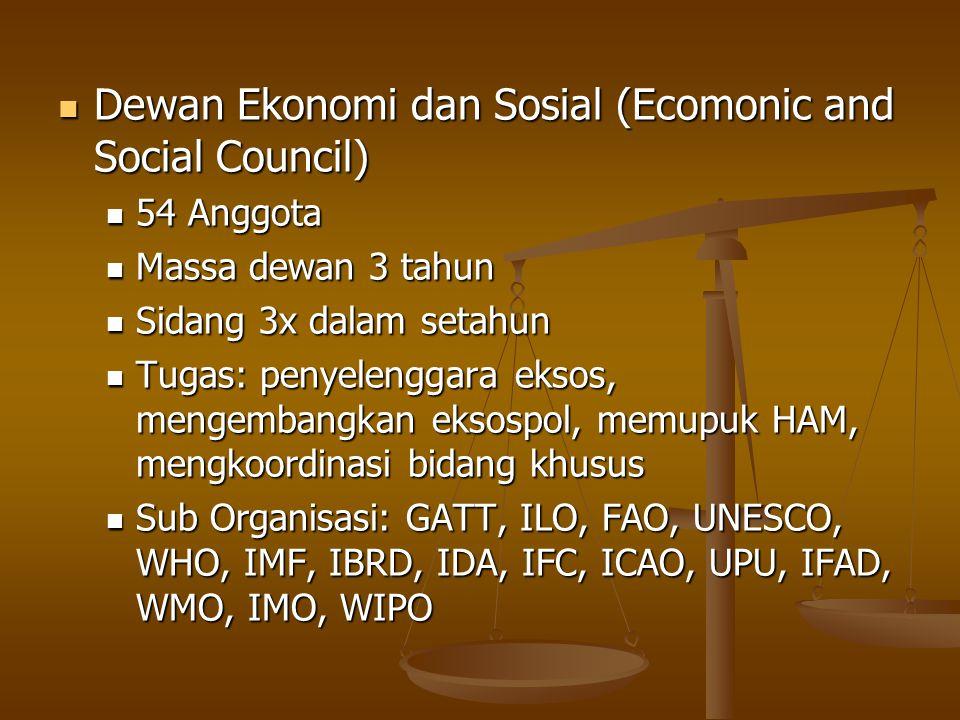 Dewan Ekonomi dan Sosial (Ecomonic and Social Council) Dewan Ekonomi dan Sosial (Ecomonic and Social Council) 54 Anggota 54 Anggota Massa dewan 3 tahun Massa dewan 3 tahun Sidang 3x dalam setahun Sidang 3x dalam setahun Tugas: penyelenggara eksos, mengembangkan eksospol, memupuk HAM, mengkoordinasi bidang khusus Tugas: penyelenggara eksos, mengembangkan eksospol, memupuk HAM, mengkoordinasi bidang khusus Sub Organisasi: GATT, ILO, FAO, UNESCO, WHO, IMF, IBRD, IDA, IFC, ICAO, UPU, IFAD, WMO, IMO, WIPO Sub Organisasi: GATT, ILO, FAO, UNESCO, WHO, IMF, IBRD, IDA, IFC, ICAO, UPU, IFAD, WMO, IMO, WIPO