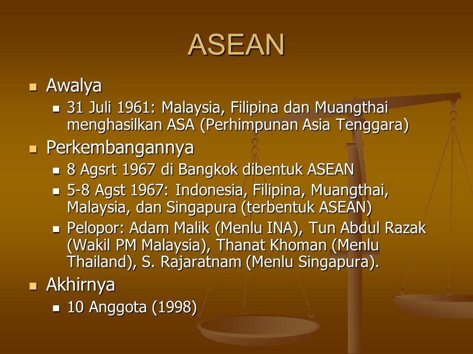 ASEAN Awalya Awalya 31 Juli 1961: Malaysia, Filipina dan Muangthai menghasilkan ASA (Perhimpunan Asia Tenggara) 31 Juli 1961: Malaysia, Filipina dan Muangthai menghasilkan ASA (Perhimpunan Asia Tenggara) Perkembangannya Perkembangannya 8 Agsrt 1967 di Bangkok dibentuk ASEAN 8 Agsrt 1967 di Bangkok dibentuk ASEAN 5-8 Agst 1967: Indonesia, Filipina, Muangthai, Malaysia, dan Singapura (terbentuk ASEAN) 5-8 Agst 1967: Indonesia, Filipina, Muangthai, Malaysia, dan Singapura (terbentuk ASEAN) Pelopor: Adam Malik (Menlu INA), Tun Abdul Razak (Wakil PM Malaysia), Thanat Khoman (Menlu Thailand), S.