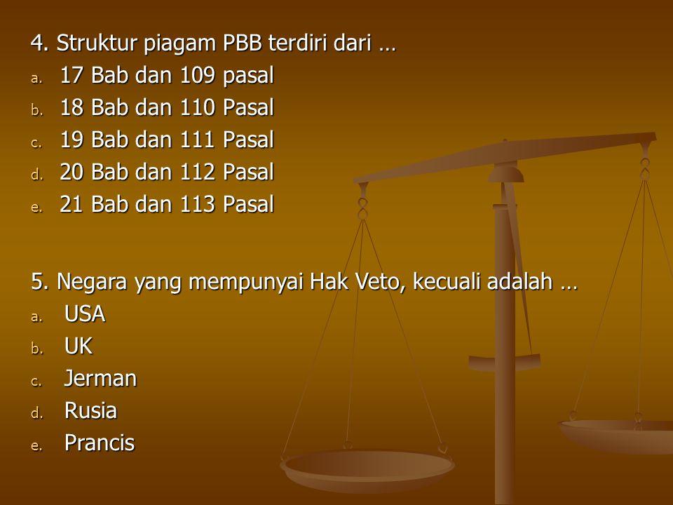 4. Struktur piagam PBB terdiri dari … a. 17 Bab dan 109 pasal b. 18 Bab dan 110 Pasal c. 19 Bab dan 111 Pasal d. 20 Bab dan 112 Pasal e. 21 Bab dan 11