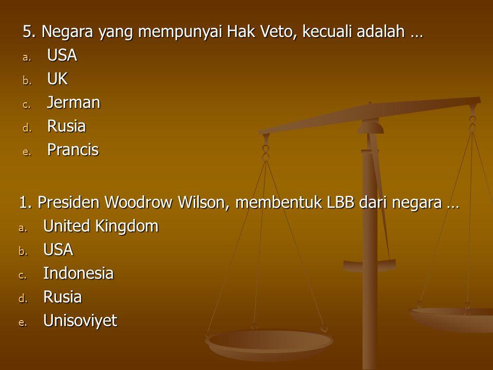 5. Negara yang mempunyai Hak Veto, kecuali adalah … a. USA b. UK c. Jerman d. Rusia e. Prancis 1. Presiden Woodrow Wilson, membentuk LBB dari negara …