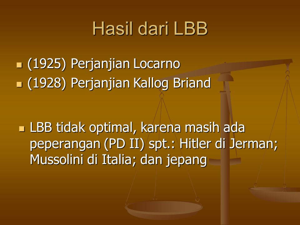 Hasil dari LBB LBB tidak optimal, karena masih ada peperangan (PD II) spt.: Hitler di Jerman; Mussolini di Italia; dan jepang LBB tidak optimal, karena masih ada peperangan (PD II) spt.: Hitler di Jerman; Mussolini di Italia; dan jepang (1925) Perjanjian Locarno (1925) Perjanjian Locarno (1928) Perjanjian Kallog Briand (1928) Perjanjian Kallog Briand