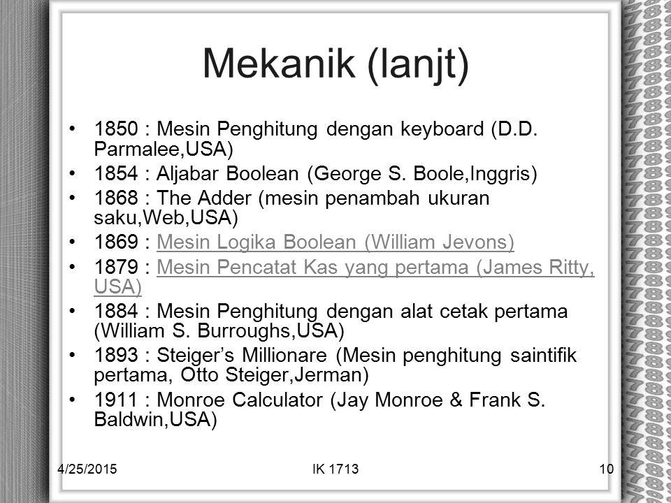 Mekanik (lanjt) 1850 : Mesin Penghitung dengan keyboard (D.D. Parmalee,USA) 1854 : Aljabar Boolean (George S. Boole,Inggris) 1868 : The Adder (mesin p
