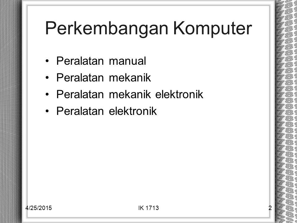 Perkembangan Komputer Peralatan manual Peralatan mekanik Peralatan mekanik elektronik Peralatan elektronik 4/25/2015IK 17132