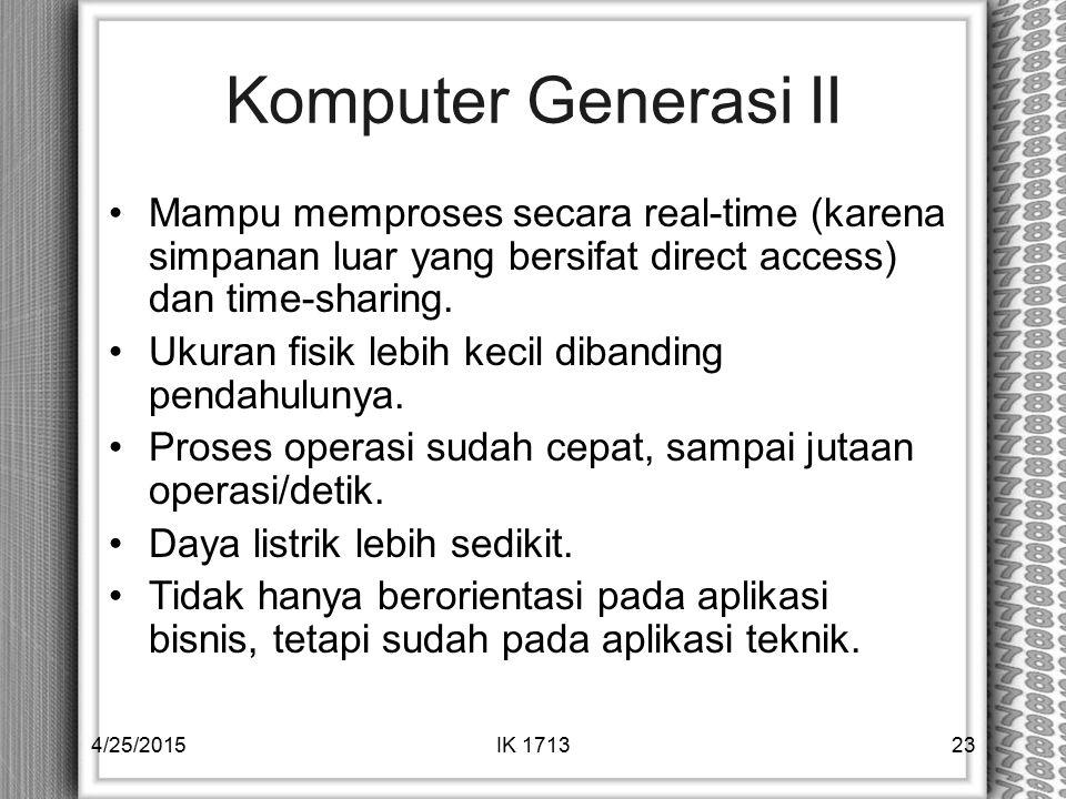 Komputer Generasi II Mampu memproses secara real-time (karena simpanan luar yang bersifat direct access) dan time-sharing. Ukuran fisik lebih kecil di