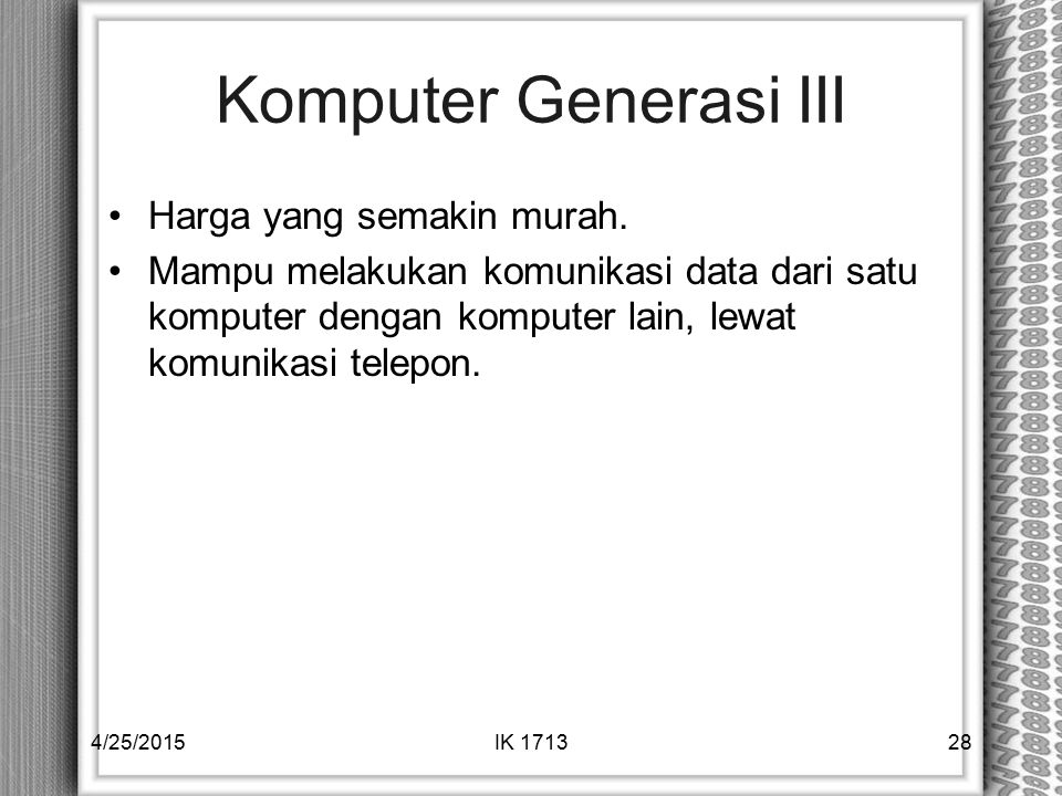 Komputer Generasi III Harga yang semakin murah. Mampu melakukan komunikasi data dari satu komputer dengan komputer lain, lewat komunikasi telepon. 4/2