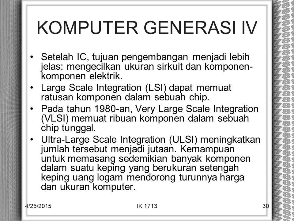 KOMPUTER GENERASI IV Setelah IC, tujuan pengembangan menjadi lebih jelas: mengecilkan ukuran sirkuit dan komponen- komponen elektrik. Large Scale Inte