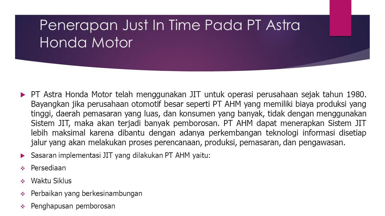 Penerapan Just In Time Pada PT Astra Honda Motor  PT Astra Honda Motor telah menggunakan JIT untuk operasi perusahaan sejak tahun 1980. Bayangkan jik