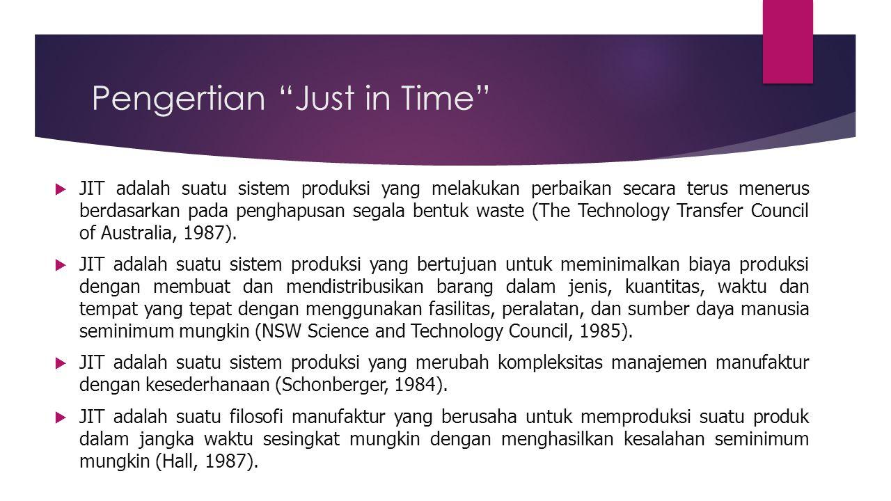  Just In Time (JIT) adalah suatu sistem produksi yang dirancang untuk mendapatkan kualitas, menekan biaya, dan mencapai waktu penyerahan seefisien mungkin dengan menghapus seluruh jenis pemborosan yang terdapat dalam proses produksi sehingga perusahaan mampu menyerahkan produknya (baik barang maupun jasa) sesuai kehendak konsumen tepat waktu.