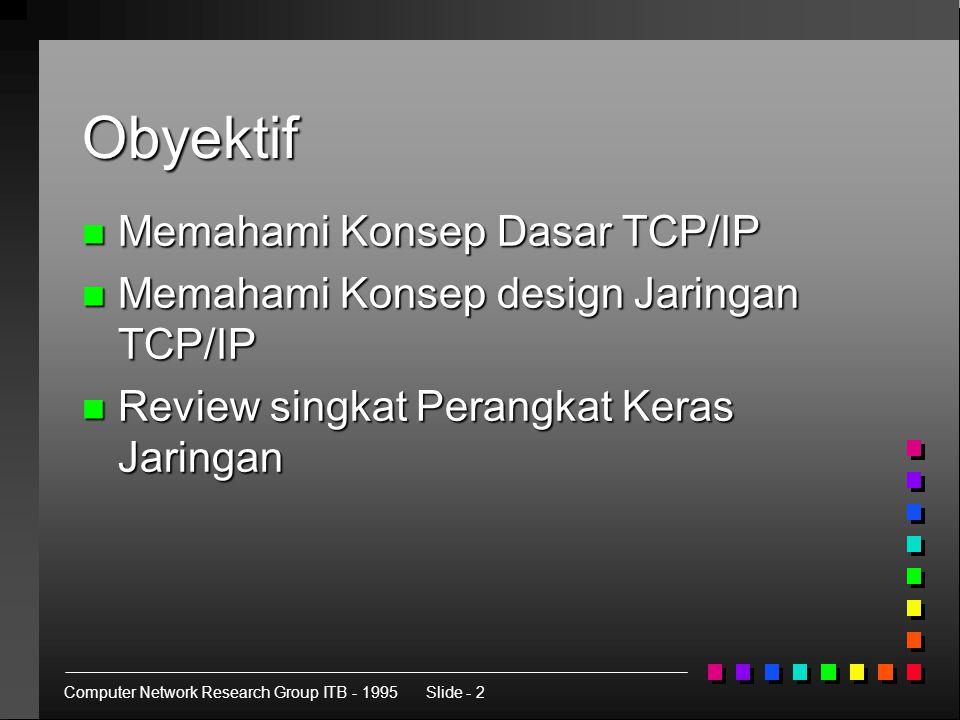 Computer Network Research Group ITB - 1995Slide - 2 Obyektif n Memahami Konsep Dasar TCP/IP n Memahami Konsep design Jaringan TCP/IP n Review singkat Perangkat Keras Jaringan