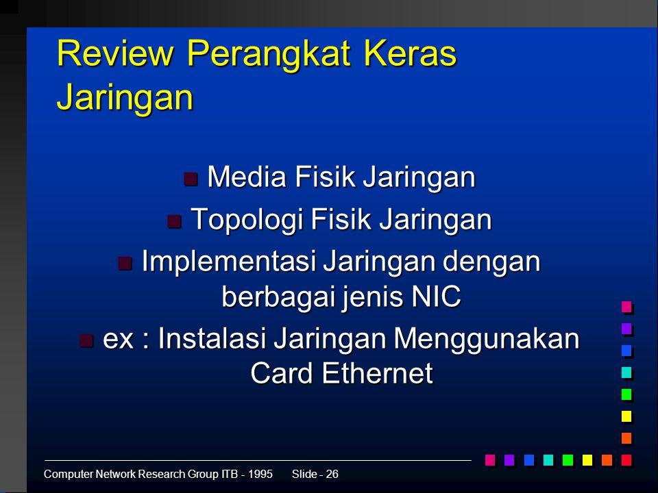 Computer Network Research Group ITB - 1995Slide - 26 Review Perangkat Keras Jaringan n Media Fisik Jaringan n Topologi Fisik Jaringan n Implementasi Jaringan dengan berbagai jenis NIC n ex : Instalasi Jaringan Menggunakan Card Ethernet