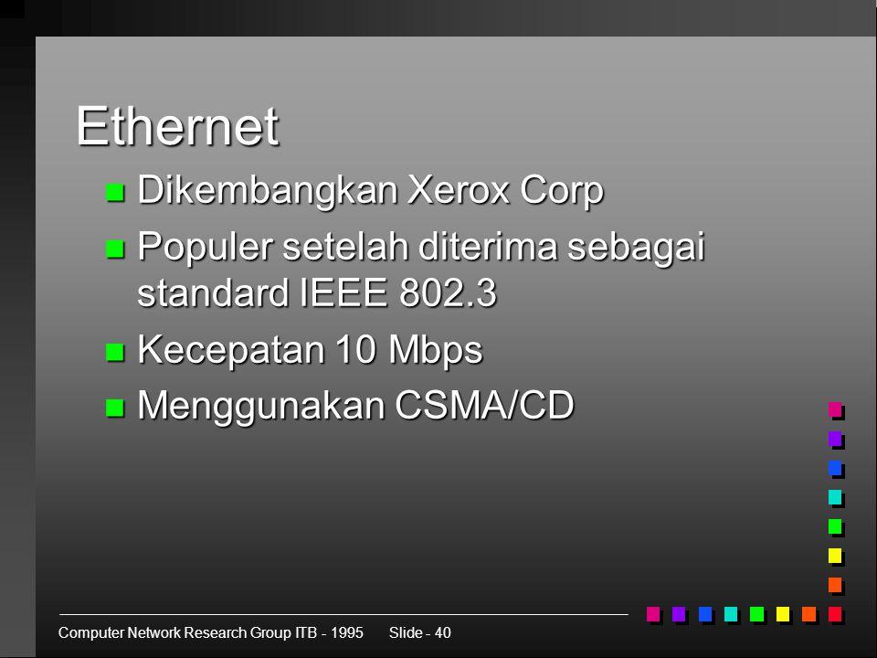 Computer Network Research Group ITB - 1995Slide - 40 Ethernet n Dikembangkan Xerox Corp n Populer setelah diterima sebagai standard IEEE 802.3 n Kecepatan 10 Mbps n Menggunakan CSMA/CD