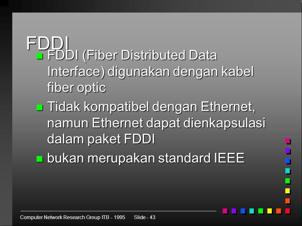 Computer Network Research Group ITB - 1995Slide - 43 FDDI n FDDI (Fiber Distributed Data Interface) digunakan dengan kabel fiber optic n Tidak kompatibel dengan Ethernet, namun Ethernet dapat dienkapsulasi dalam paket FDDI n bukan merupakan standard IEEE