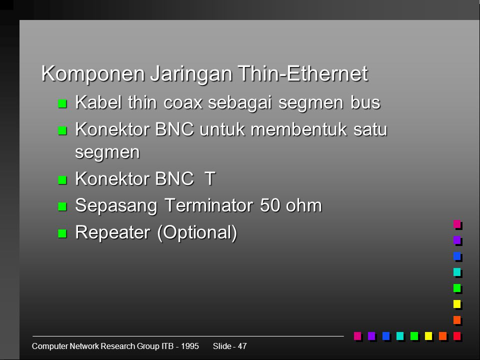 Computer Network Research Group ITB - 1995Slide - 47 Komponen Jaringan Thin-Ethernet n Kabel thin coax sebagai segmen bus n Konektor BNC untuk membentuk satu segmen n Konektor BNC T n Sepasang Terminator 50 ohm n Repeater (Optional)