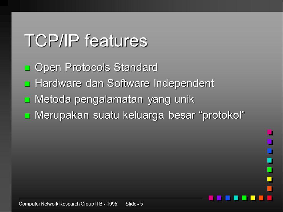 Computer Network Research Group ITB - 1995Slide - 5 TCP/IP features n Open Protocols Standard n Hardware dan Software Independent n Metoda pengalamatan yang unik n Merupakan suatu keluarga besar protokol
