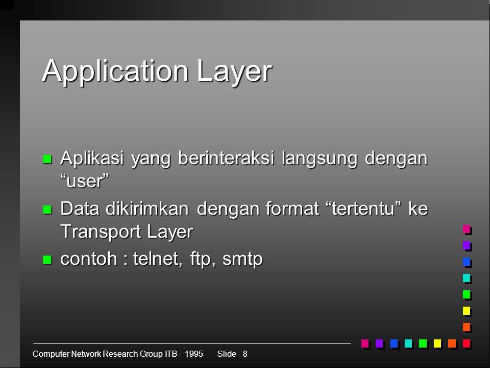 Computer Network Research Group ITB - 1995Slide - 8 Application Layer n Aplikasi yang berinteraksi langsung dengan user n Data dikirimkan dengan format tertentu ke Transport Layer n contoh : telnet, ftp, smtp