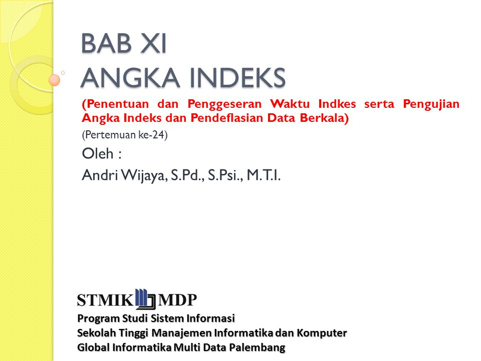 BAB XI ANGKA INDEKS (Penentuan dan Penggeseran Waktu Indkes serta Pengujian Angka Indeks dan Pendeflasian Data Berkala) (Pertemuan ke-24) Oleh : Andri Wijaya, S.Pd., S.Psi., M.T.I.