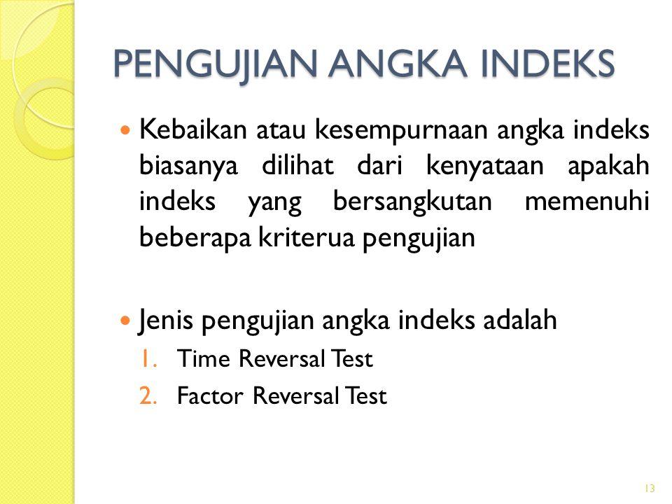PENGUJIAN ANGKA INDEKS Kebaikan atau kesempurnaan angka indeks biasanya dilihat dari kenyataan apakah indeks yang bersangkutan memenuhi beberapa kriterua pengujian Jenis pengujian angka indeks adalah 1.Time Reversal Test 2.Factor Reversal Test 13