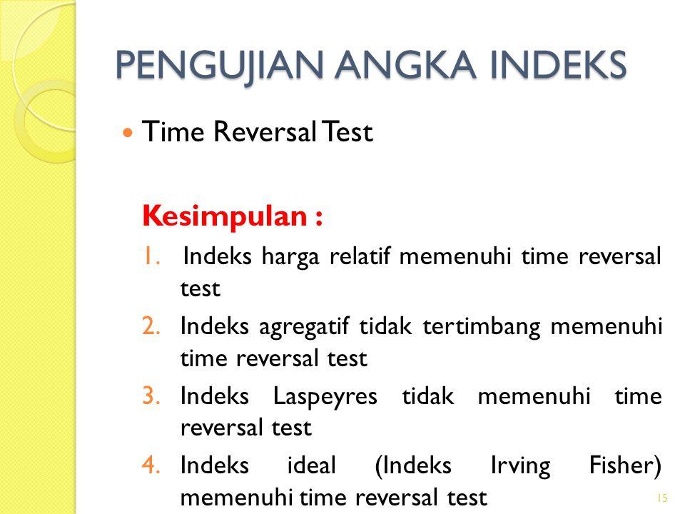 PENGUJIAN ANGKA INDEKS Time Reversal Test Kesimpulan : 1.Indeks harga relatif memenuhi time reversal test 2.Indeks agregatif tidak tertimbang memenuhi time reversal test 3.Indeks Laspeyres tidak memenuhi time reversal test 4.Indeks ideal (Indeks Irving Fisher) memenuhi time reversal test 15