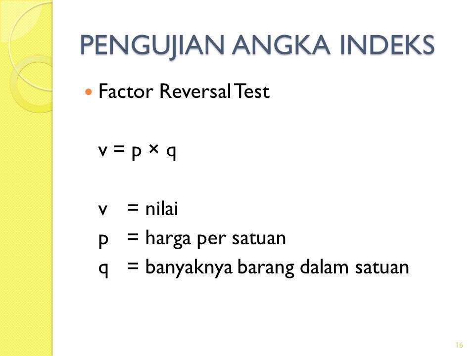 PENGUJIAN ANGKA INDEKS Factor Reversal Test v = p × q v= nilai p= harga per satuan q = banyaknya barang dalam satuan 16