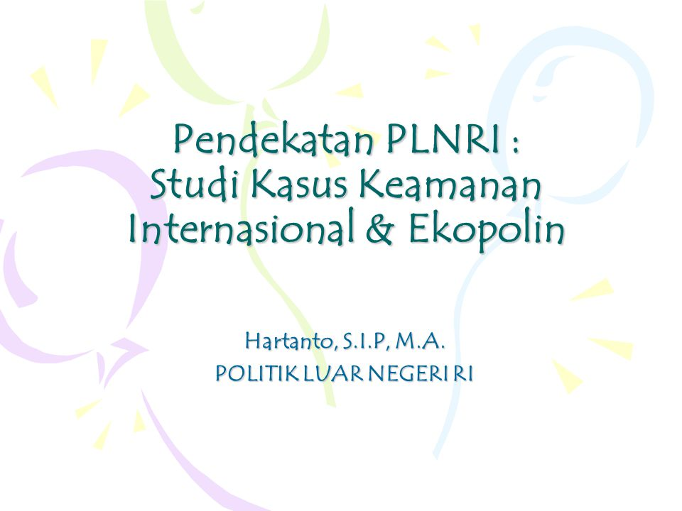 Pendekatan PLNRI : Studi Kasus Keamanan Internasional & Ekopolin Hartanto, S.I.P, M.A.