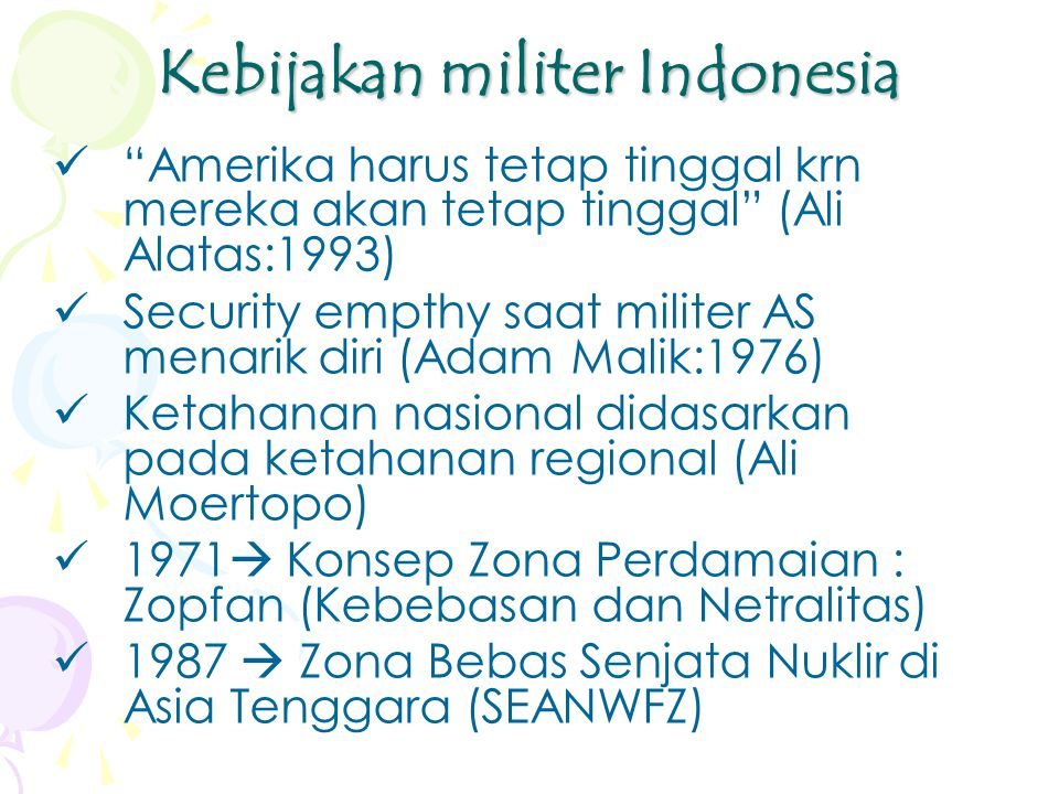 Kebijakan militer Indonesia Amerika harus tetap tinggal krn mereka akan tetap tinggal (Ali Alatas:1993) Security empthy saat militer AS menarik diri (Adam Malik:1976) Ketahanan nasional didasarkan pada ketahanan regional (Ali Moertopo) 1971  Konsep Zona Perdamaian : Zopfan (Kebebasan dan Netralitas) 1987  Zona Bebas Senjata Nuklir di Asia Tenggara (SEANWFZ)