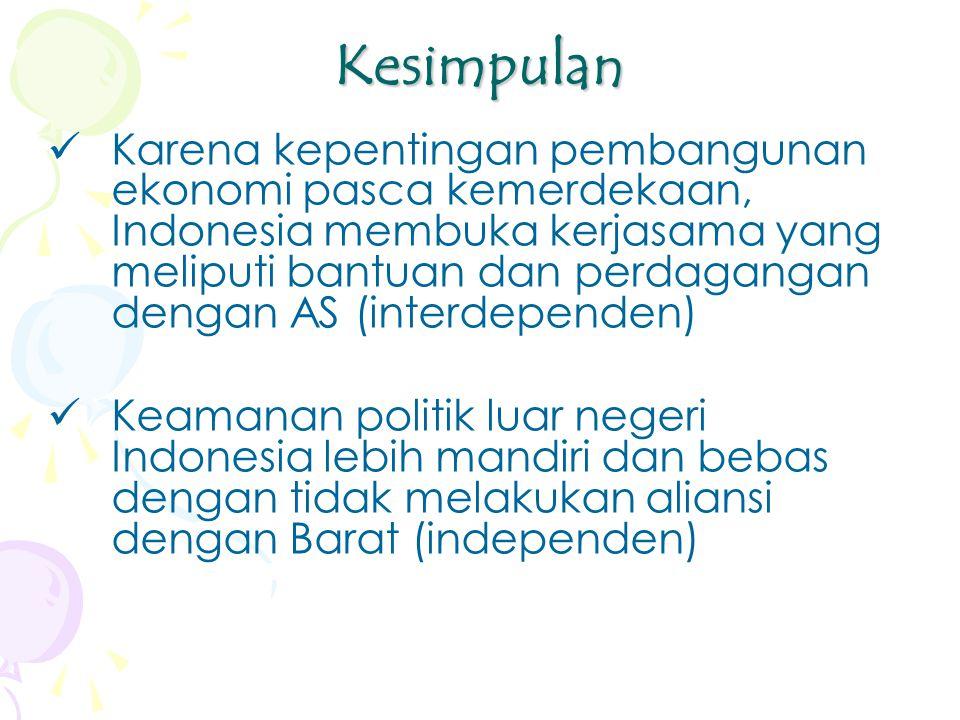 Kesimpulan Karena kepentingan pembangunan ekonomi pasca kemerdekaan, Indonesia membuka kerjasama yang meliputi bantuan dan perdagangan dengan AS (interdependen) Keamanan politik luar negeri Indonesia lebih mandiri dan bebas dengan tidak melakukan aliansi dengan Barat (independen)