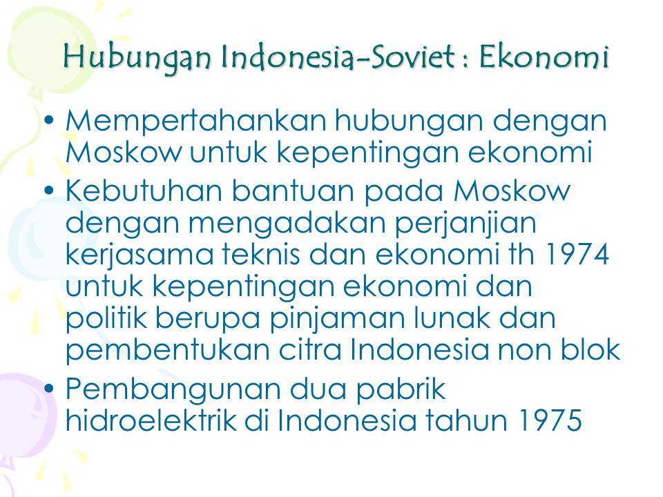 Hubungan Indonesia-Soviet : Ekonomi Mempertahankan hubungan dengan Moskow untuk kepentingan ekonomi Kebutuhan bantuan pada Moskow dengan mengadakan perjanjian kerjasama teknis dan ekonomi th 1974 untuk kepentingan ekonomi dan politik berupa pinjaman lunak dan pembentukan citra Indonesia non blok Pembangunan dua pabrik hidroelektrik di Indonesia tahun 1975