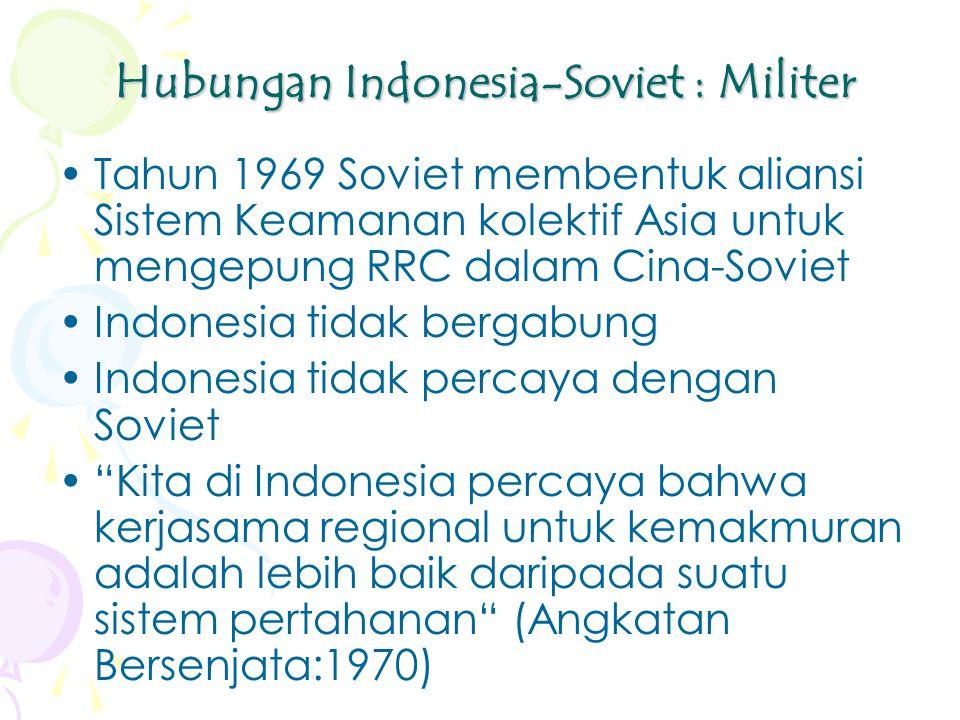 Hubungan Indonesia-Soviet : Militer Tahun 1969 Soviet membentuk aliansi Sistem Keamanan kolektif Asia untuk mengepung RRC dalam Cina-Soviet Indonesia tidak bergabung Indonesia tidak percaya dengan Soviet Kita di Indonesia percaya bahwa kerjasama regional untuk kemakmuran adalah lebih baik daripada suatu sistem pertahanan (Angkatan Bersenjata:1970)