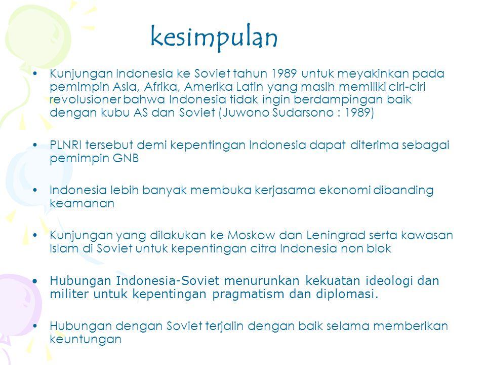 Kunjungan Indonesia ke Soviet tahun 1989 untuk meyakinkan pada pemimpin Asia, Afrika, Amerika Latin yang masih memiliki ciri-ciri revolusioner bahwa Indonesia tidak ingin berdampingan baik dengan kubu AS dan Soviet (Juwono Sudarsono : 1989) PLNRI tersebut demi kepentingan Indonesia dapat diterima sebagai pemimpin GNB Indonesia lebih banyak membuka kerjasama ekonomi dibanding keamanan Kunjungan yang dilakukan ke Moskow dan Leningrad serta kawasan Islam di Soviet untuk kepentingan citra Indonesia non blok Hubungan Indonesia-Soviet menurunkan kekuatan ideologi dan militer untuk kepentingan pragmatism dan diplomasi.