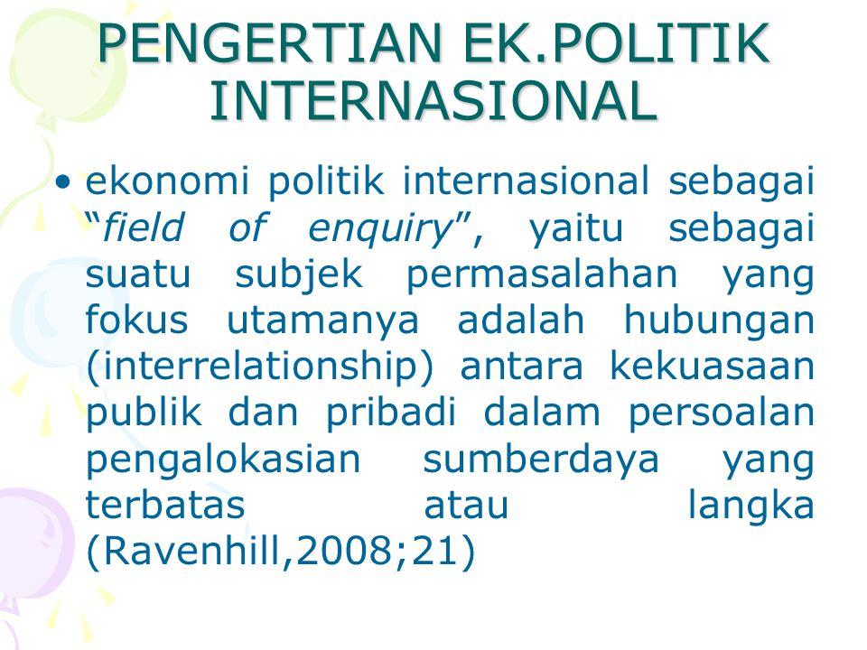 PENGERTIAN EK.POLITIK INTERNASIONAL ekonomi politik internasional sebagai field of enquiry , yaitu sebagai suatu subjek permasalahan yang fokus utamanya adalah hubungan (interrelationship) antara kekuasaan publik dan pribadi dalam persoalan pengalokasian sumberdaya yang terbatas atau langka (Ravenhill,2008;21)