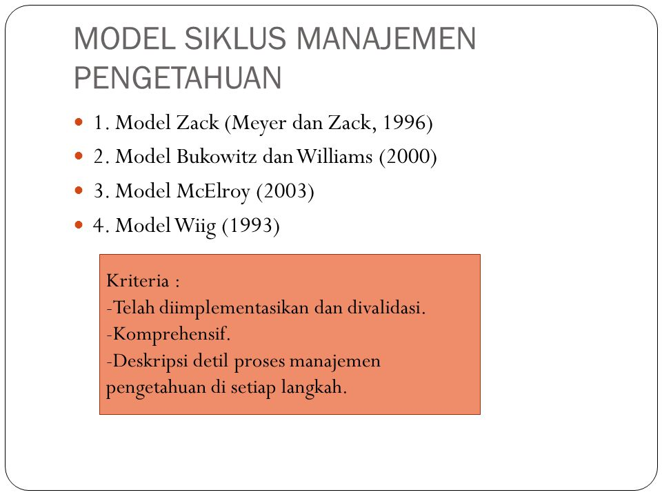 MODEL SIKLUS MANAJEMEN PENGETAHUAN 1. Model Zack (Meyer dan Zack, 1996) 2. Model Bukowitz dan Williams (2000) 3. Model McElroy (2003) 4. Model Wiig (1