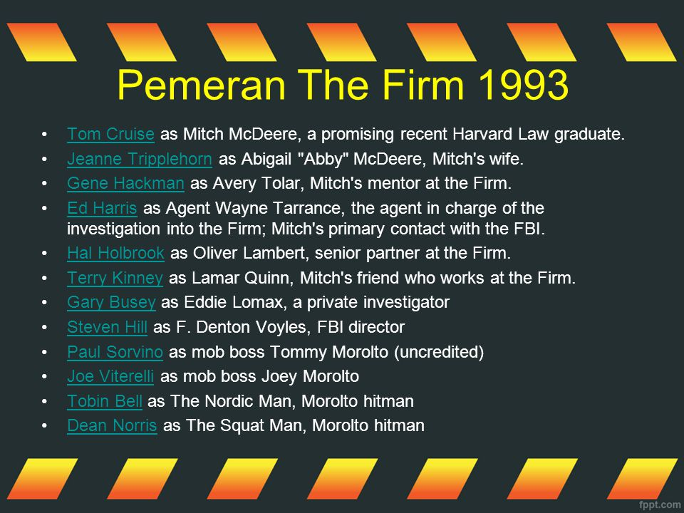 Pemeran The Firm 1993 Tom Cruise as Mitch McDeere, a promising recent Harvard Law graduate.Tom Cruise Jeanne Tripplehorn as Abigail Abby McDeere, Mitch s wife.Jeanne Tripplehorn Gene Hackman as Avery Tolar, Mitch s mentor at the Firm.Gene Hackman Ed Harris as Agent Wayne Tarrance, the agent in charge of the investigation into the Firm; Mitch s primary contact with the FBI.Ed Harris Hal Holbrook as Oliver Lambert, senior partner at the Firm.Hal Holbrook Terry Kinney as Lamar Quinn, Mitch s friend who works at the Firm.Terry Kinney Gary Busey as Eddie Lomax, a private investigatorGary Busey Steven Hill as F.