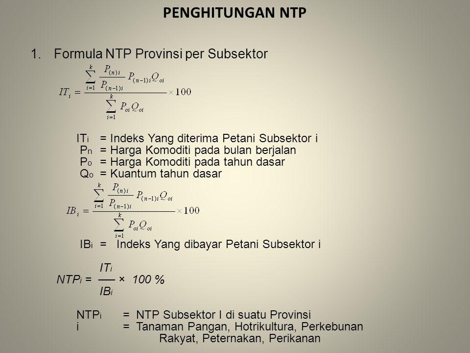 PENGHITUNGAN NTP 1.Formula NTP Provinsi per Subsektor IT i = Indeks Yang diterima Petani Subsektor i P n = Harga Komoditi pada bulan berjalan P o = Harga Komoditi pada tahun dasar Q o = Kuantum tahun dasar IB i = Indeks Yang dibayar Petani Subsektor i IT i NTP i = ── × 100 % IB i NTP i = NTP Subsektor I di suatu Provinsi i= Tanaman Pangan, Hotrikultura, Perkebunan Rakyat, Peternakan, Perikanan