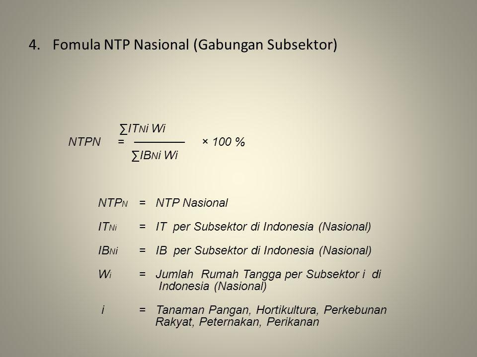 4.Fomula NTP Nasional (Gabungan Subsektor) ∑IT N i Wi NTPN = ────── × 100 % ∑IB N i Wi NTP N = NTP Nasional IT Ni = IT per Subsektor di Indonesia (Nasional) IB N i = IB per Subsektor di Indonesia (Nasional) W i = Jumlah Rumah Tangga per Subsektor i di Indonesia (Nasional) i= Tanaman Pangan, Hortikultura, Perkebunan Rakyat, Peternakan, Perikanan
