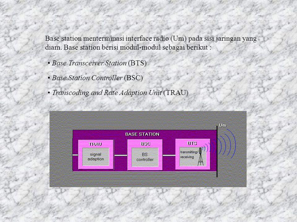 Base station menterminasi interface radio (Um) pada sisi jaringan yang diam.