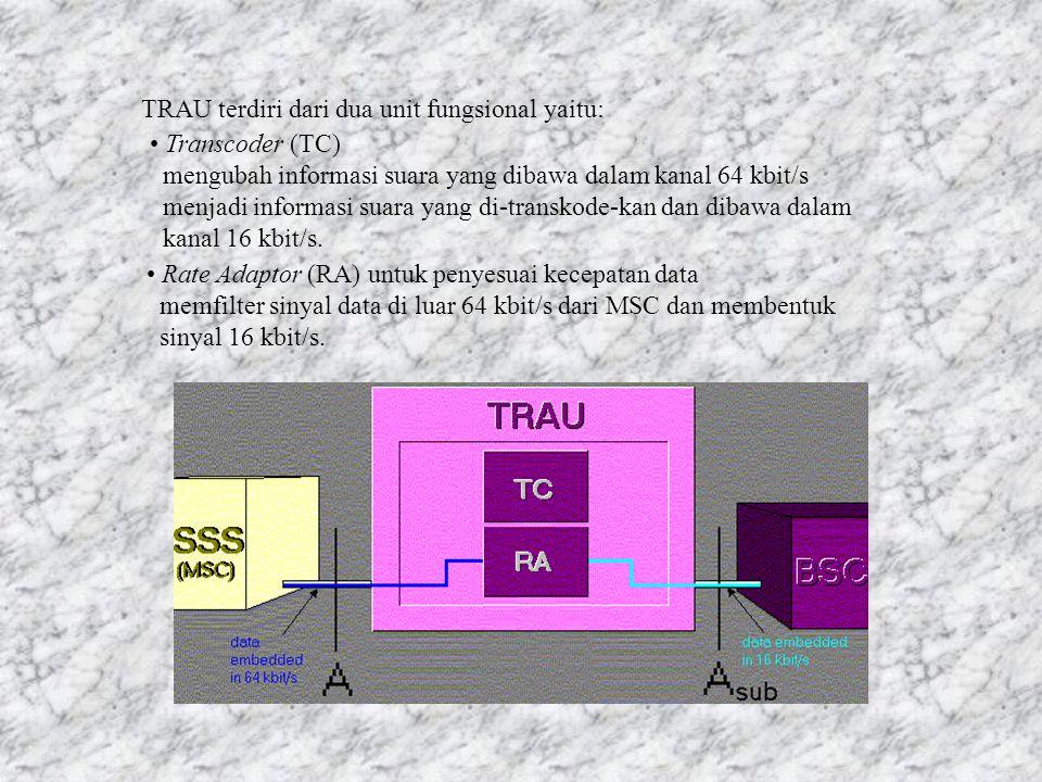TRAU terdiri dari dua unit fungsional yaitu: Transcoder (TC) mengubah informasi suara yang dibawa dalam kanal 64 kbit/s menjadi informasi suara yang di-transkode-kan dan dibawa dalam kanal 16 kbit/s.