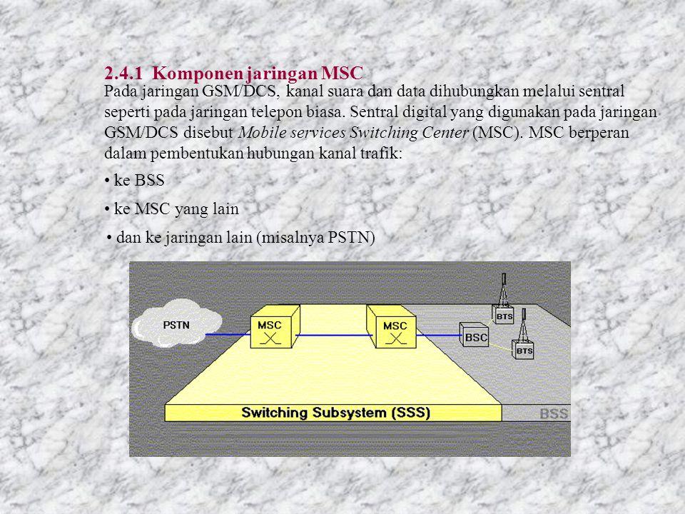 2.4.1 Komponen jaringan MSC Pada jaringan GSM/DCS, kanal suara dan data dihubungkan melalui sentral seperti pada jaringan telepon biasa.