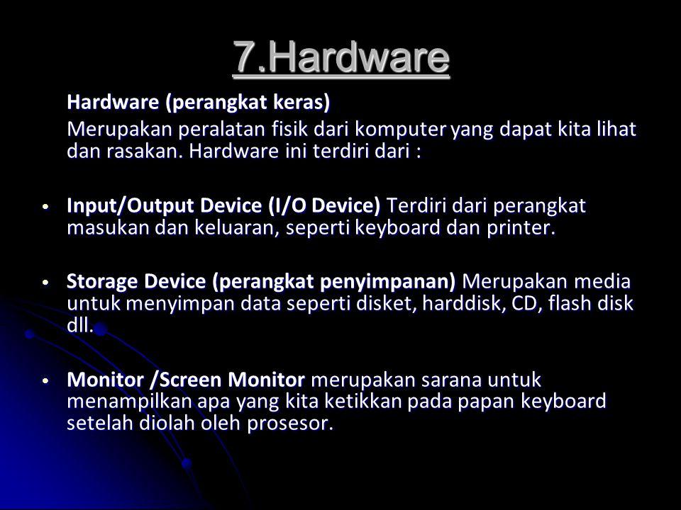 7.Hardware Hardware (perangkat keras) Merupakan peralatan fisik dari komputer yang dapat kita lihat dan rasakan. Hardware ini terdiri dari : Input/Out