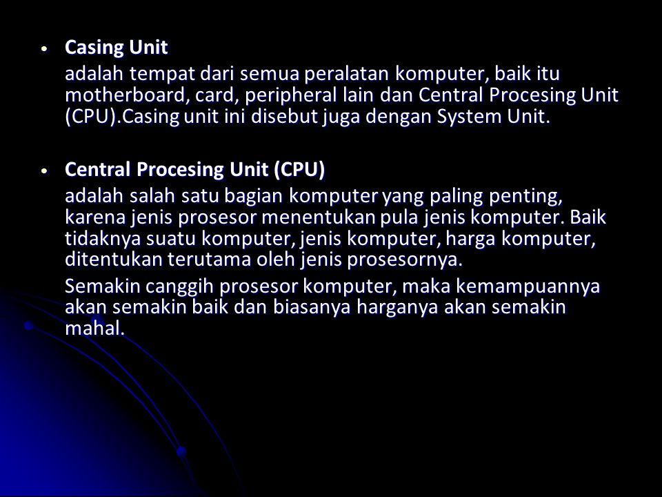 Casing Unit Casing Unit adalah tempat dari semua peralatan komputer, baik itu motherboard, card, peripheral lain dan Central Procesing Unit (CPU).Casing unit ini disebut juga dengan System Unit.