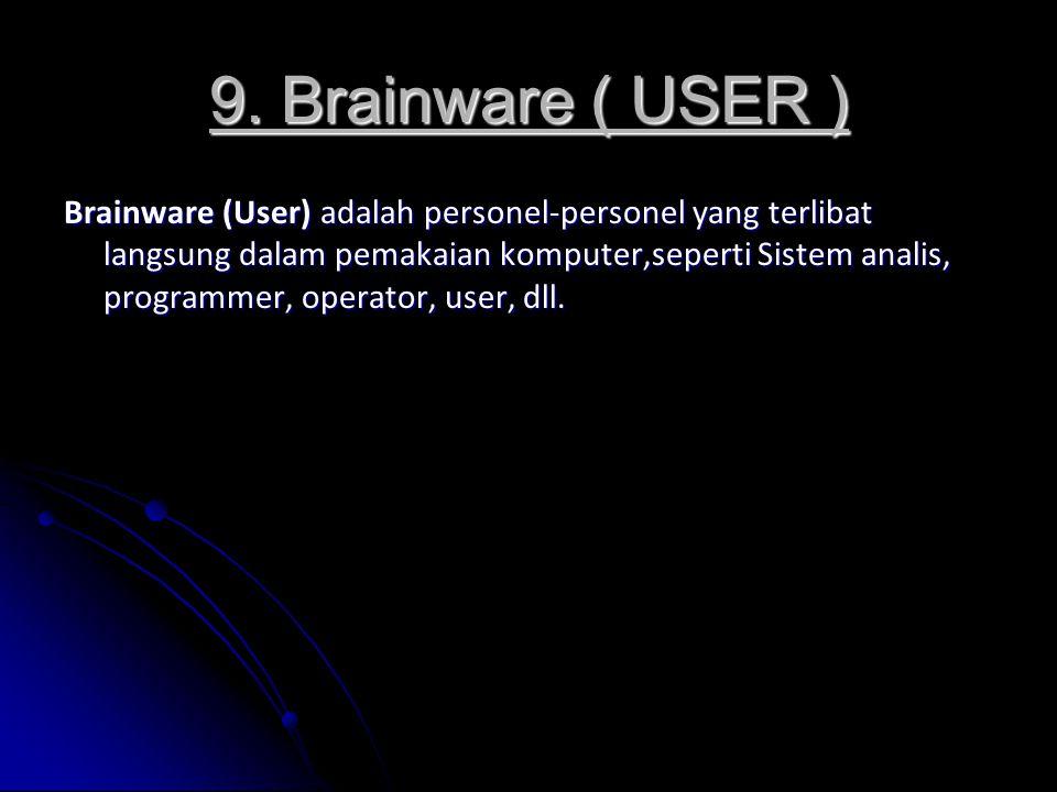 9. Brainware ( USER ) Brainware (User) adalah personel-personel yang terlibat langsung dalam pemakaian komputer,seperti Sistem analis, programmer, ope