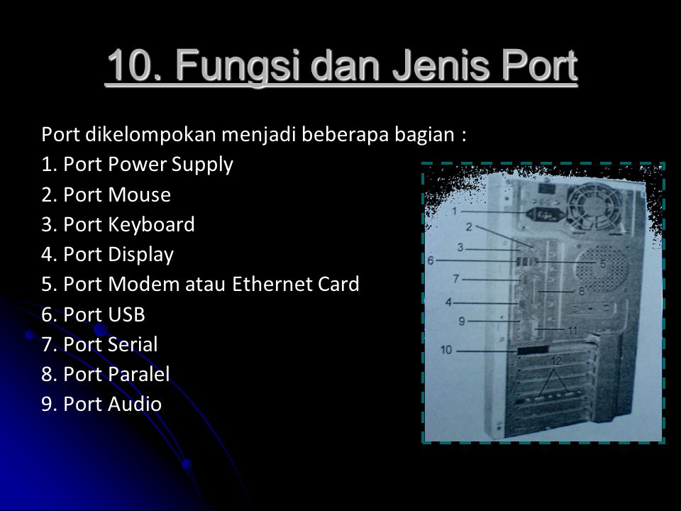 10. Fungsi dan Jenis Port Port dikelompokan menjadi beberapa bagian : 1. Port Power Supply 2. Port Mouse 3. Port Keyboard 4. Port Display 5. Port Mode