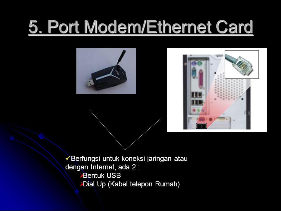 5. Port Modem/Ethernet Card Berfungsi untuk koneksi jaringan atau dengan Internet, ada 2 :  Bentuk USB  Dial Up (Kabel telepon Rumah)