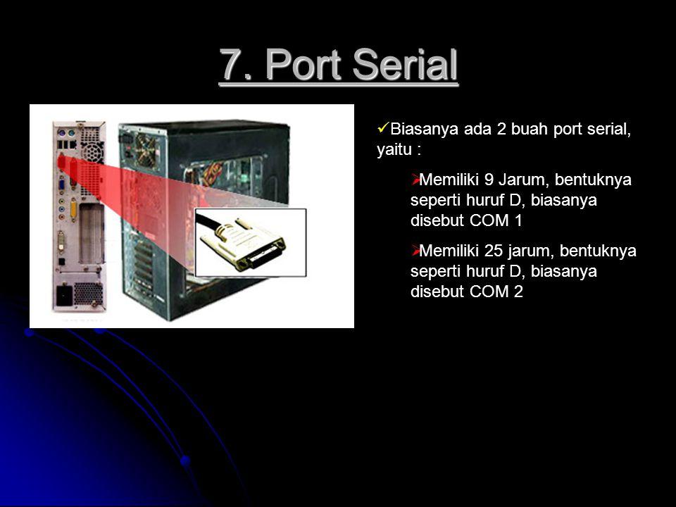 7. Port Serial Biasanya ada 2 buah port serial, yaitu :  Memiliki 9 Jarum, bentuknya seperti huruf D, biasanya disebut COM 1  Memiliki 25 jarum, ben