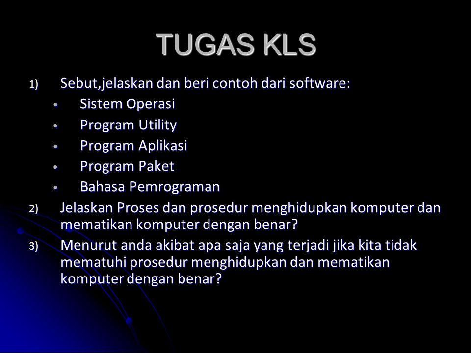 TUGAS KLS 1) Sebut,jelaskan dan beri contoh dari software: Sistem Operasi Sistem Operasi Program Utility Program Utility Program Aplikasi Program Aplikasi Program Paket Program Paket Bahasa Pemrograman Bahasa Pemrograman 2) Jelaskan Proses dan prosedur menghidupkan komputer dan mematikan komputer dengan benar.
