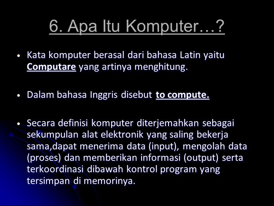 6. Apa Itu Komputer…? Kata komputer berasal dari bahasa Latin yaitu Computare yang artinya menghitung. Kata komputer berasal dari bahasa Latin yaitu C