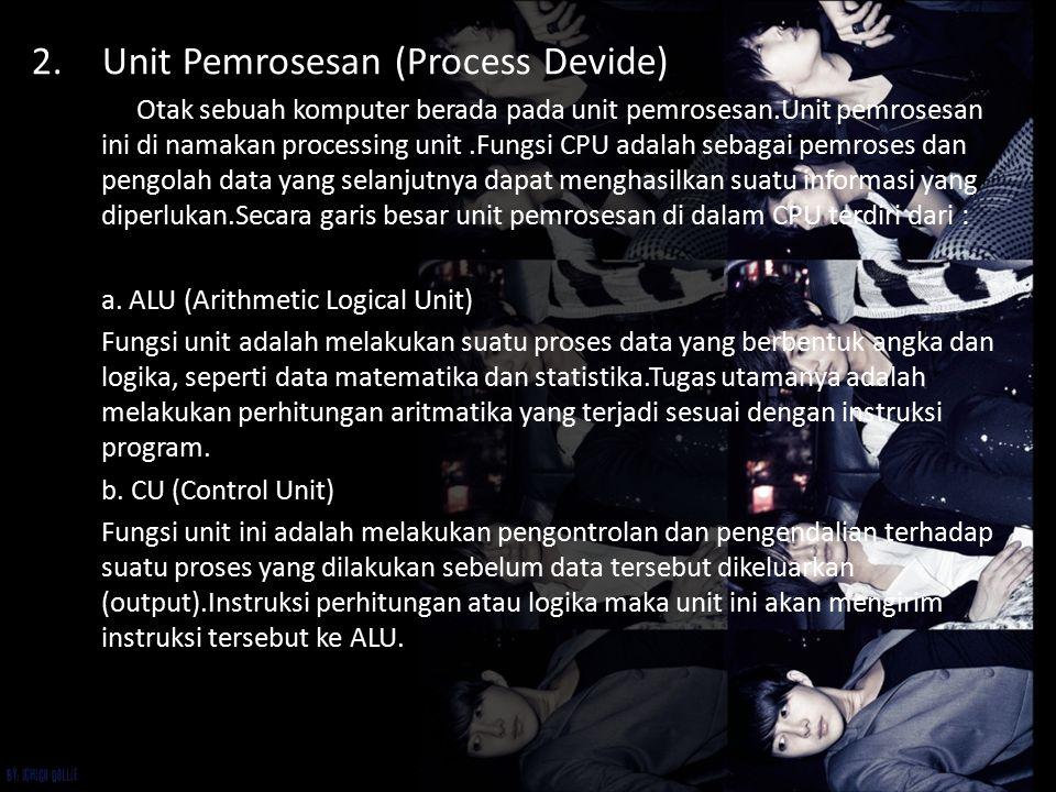 2.Unit Pemrosesan (Process Devide) Otak sebuah komputer berada pada unit pemrosesan.Unit pemrosesan ini di namakan processing unit.Fungsi CPU adalah s