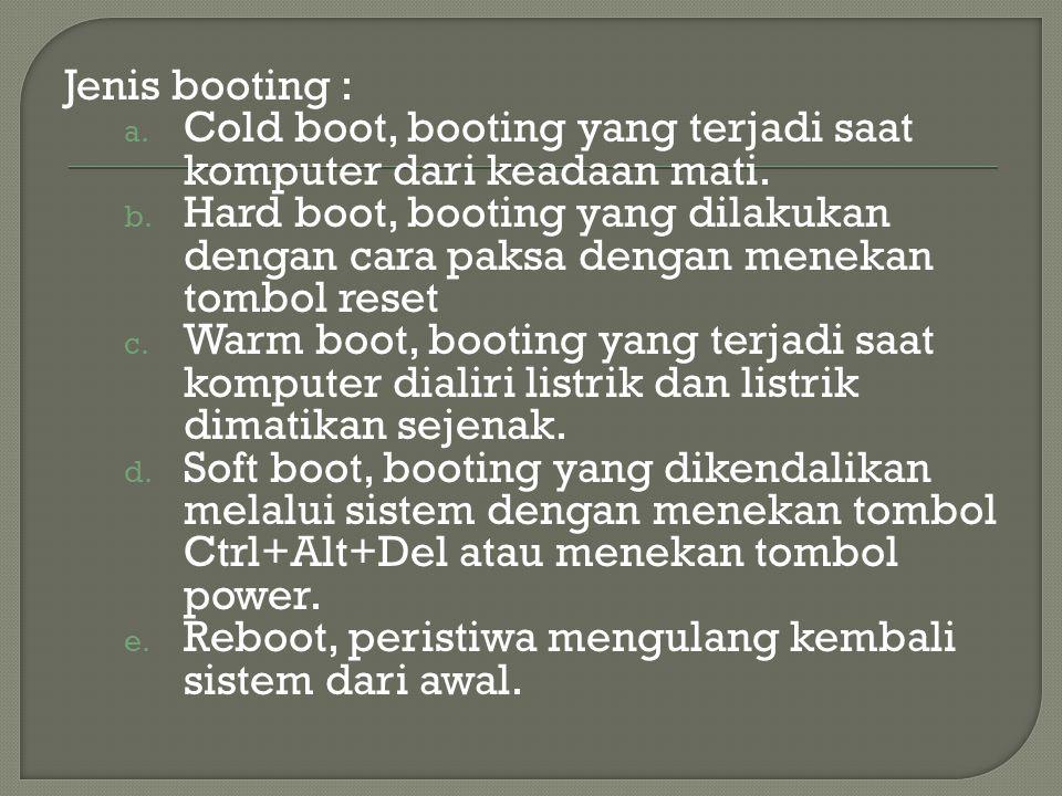 Jenis booting : a. Cold boot, booting yang terjadi saat komputer dari keadaan mati.